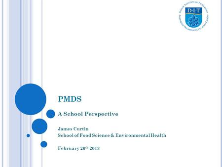 PMDS A School Perspective James Curtin School of Food Science & Environmental Health February 26 th 2013.
