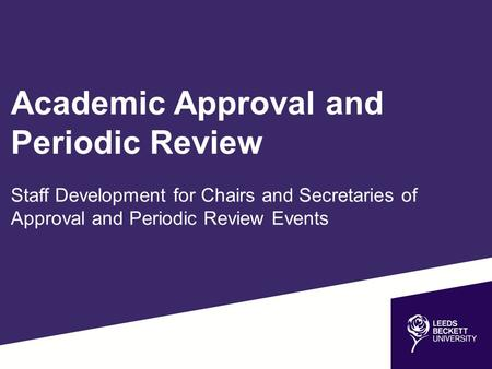 Academic Approval and Periodic Review Staff Development for Chairs and Secretaries of Approval and Periodic Review Events.