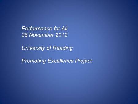 Performance for All 28 November 2012 University of Reading Promoting Excellence Project.