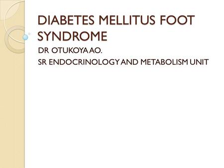 DIABETES MELLITUS FOOT SYNDROME DR OTUKOYA AO. SR ENDOCRINOLOGY AND METABOLISM UNIT.
