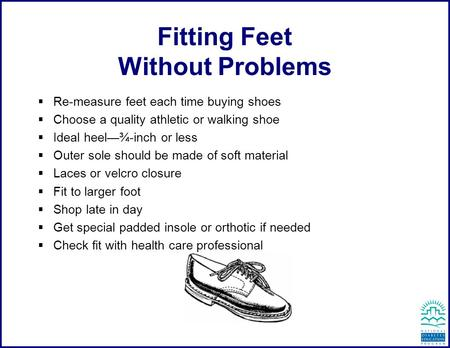 Fitting Feet Without Problems  Re-measure feet each time buying shoes  Choose a quality athletic or walking shoe  Ideal heel—¾-inch or less  Outer.