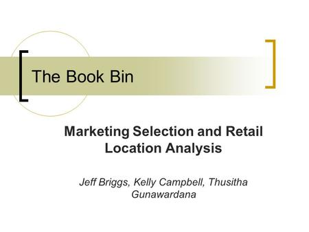 The Book Bin Marketing Selection and Retail Location Analysis Jeff Briggs, Kelly Campbell, Thusitha Gunawardana.