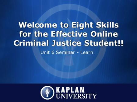 Welcome to Eight Skills for the Effective Online Criminal Justice Student!! Unit 6 Seminar - Learn.
