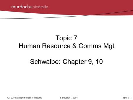 Topic 7- 1ICT 327 Management of IT ProjectsSemester 1, 2004 Topic 7 Human Resource & Comms Mgt Schwalbe: Chapter 9, 10.