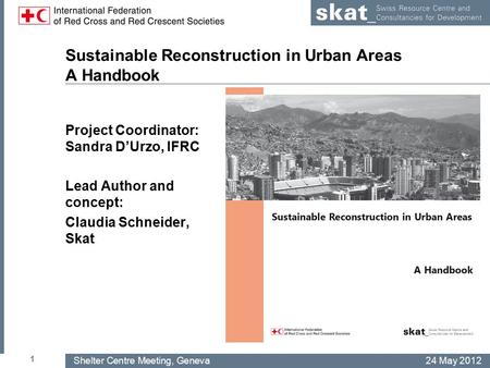 Shelter Centre Meeting, Geneva24 May 2012 Sustainable Reconstruction in Urban Areas A Handbook Project Coordinator: Sandra D'Urzo, IFRC Lead Author and.