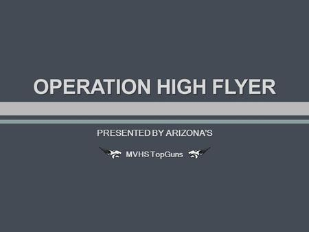 OPERATION HIGH FLYER PRESENTED BY ARIZONA'S MVHS TopGuns.