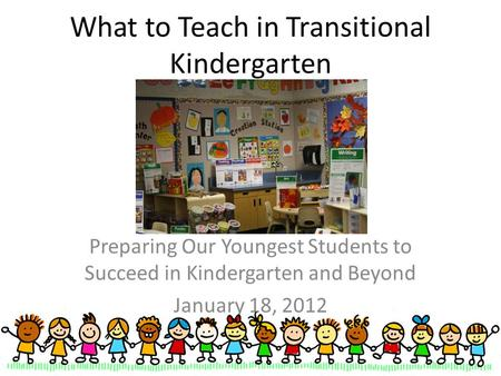 What to Teach in Transitional Kindergarten Preparing Our Youngest Students to Succeed in Kindergarten and Beyond January 18, 2012.