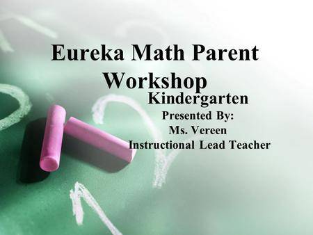 Eureka Math Parent Workshop Kindergarten Presented By: Ms. Vereen Instructional Lead Teacher.