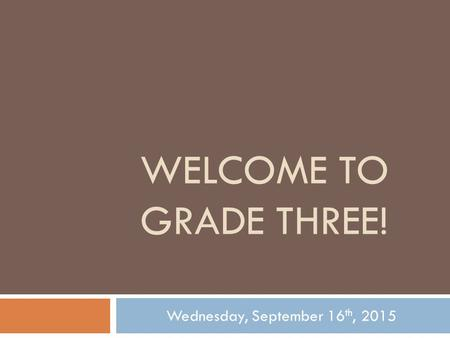 WELCOME TO GRADE THREE! Wednesday, September 16 th, 2015.
