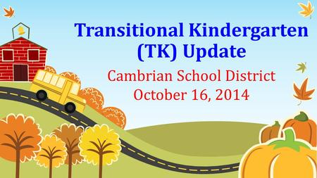 Transitional Kindergarten (TK) Update Cambrian School District October 16, 2014.