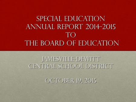 Special Education Annual Report 2014-2015 to the Board of Education Jamesville-DeWitt Central School District October 19, 2015.