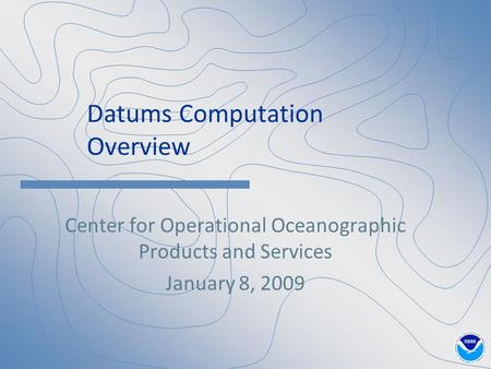 Datums Computation Overview Center for Operational Oceanographic Products and Services January 8, 2009.