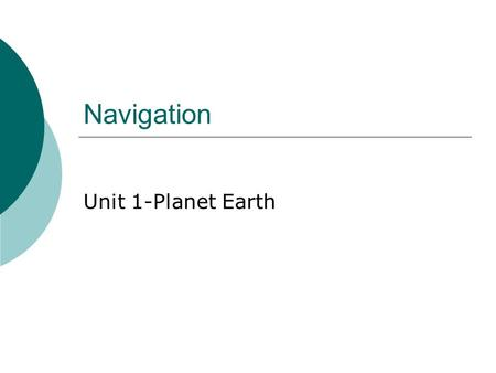 Navigation Unit 1-Planet Earth. What is Navigation?  The science of locating a position on earth.
