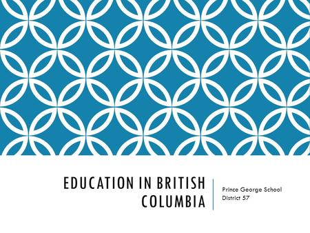 EDUCATION IN BRITISH COLUMBIA Prince George School District 57.
