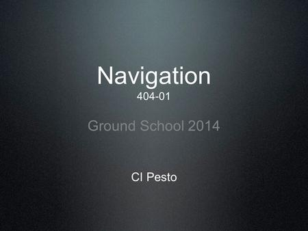 Navigation 404-01 Ground School 2014 CI Pesto. Navigation: The process or activity of accurately ascertaining one's position and planning and following.