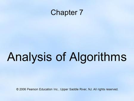 Chapter 7 Analysis of Algorithms © 2006 Pearson Education Inc., Upper Saddle River, NJ. All rights reserved.