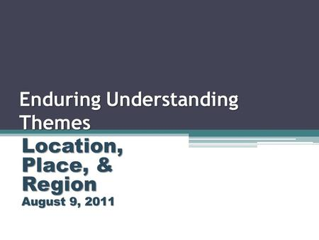 Enduring Understanding Themes Location, Place, & Region August 9, 2011.
