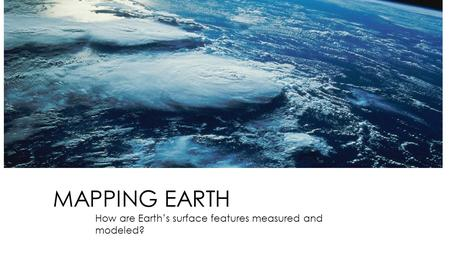 MAPPING EARTH How are Earth's surface features measured and modeled?