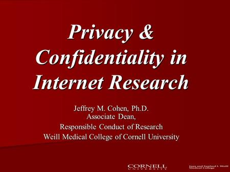 Privacy & Confidentiality in Internet Research Jeffrey M. Cohen, Ph.D. Associate Dean, Responsible Conduct of Research Weill Medical College of Cornell.