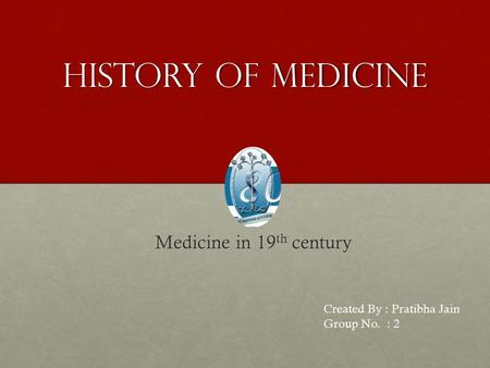 History of medicine Medicine in 19 th century Medicine in 19 th century Created By : Pratibha Jain Group No. : 2.