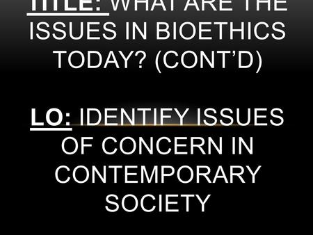 TITLE: WHAT ARE THE ISSUES IN BIOETHICS TODAY? (CONT'D) LO: IDENTIFY ISSUES OF CONCERN IN CONTEMPORARY SOCIETY.