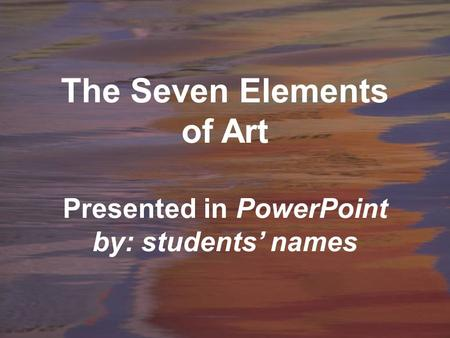 The Seven Elements of Art Presented in PowerPoint by: students' names.