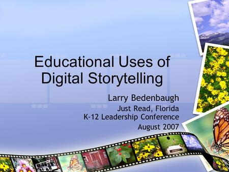 Educational Uses of Digital Storytelling Larry Bedenbaugh Just Read, Florida K-12 Leadership Conference August 2007.