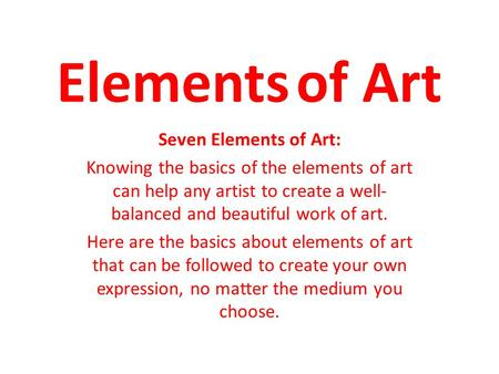 Elements of Art Seven Elements of Art: Knowing the basics of the elements of art can help any artist to create a well- balanced and beautiful work of.