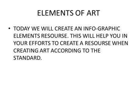 ELEMENTS OF ART TODAY WE WILL CREATE AN INFO-GRAPHIC ELEMENTS RESOURSE. THIS WILL HELP YOU IN YOUR EFFORTS TO CREATE A RESOURSE WHEN CREATING ART ACCORDING.