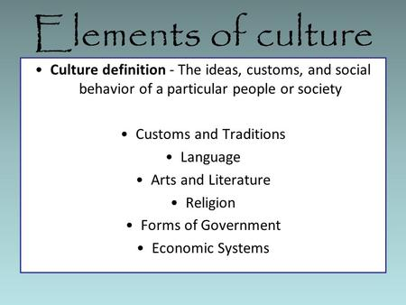 Elements of culture Culture definition - The ideas, customs, and social behavior of a particular people or society Customs and Traditions Language Arts.
