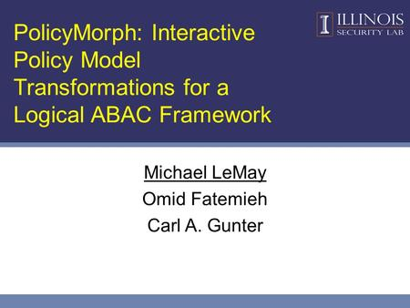 PolicyMorph: Interactive Policy Model Transformations for a Logical ABAC Framework Michael LeMay Omid Fatemieh Carl A. Gunter.