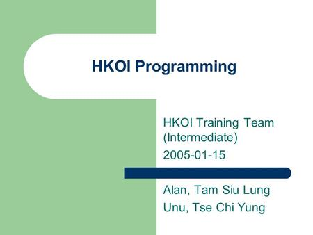 HKOI Programming HKOI Training Team (Intermediate) 2005-01-15 Alan, Tam Siu Lung Unu, Tse Chi Yung.