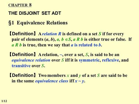 CHAPTER 8 THE DISJOINT SET ADT §1 Equivalence Relations 【 Definition 】 A relation R is defined on a set S if for every pair of elements (a, b), a, b 