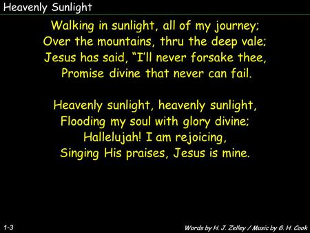 "Heavenly Sunlight 1-3 Walking in sunlight, all of my journey; Over the mountains, thru the deep vale; Jesus has said, ""I'll never forsake thee, Promise."
