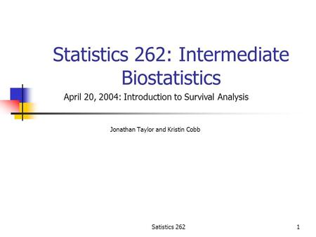 Satistics 2621 Statistics 262: Intermediate Biostatistics Jonathan Taylor and Kristin Cobb April 20, 2004: Introduction to Survival Analysis.