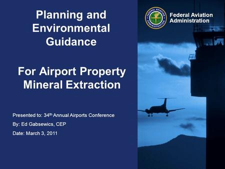 Presented to: 34 th Annual Airports Conference By: Ed Gabsewics, CEP Date: March 3, 2011 Federal Aviation Administration Planning and Environmental Guidance.