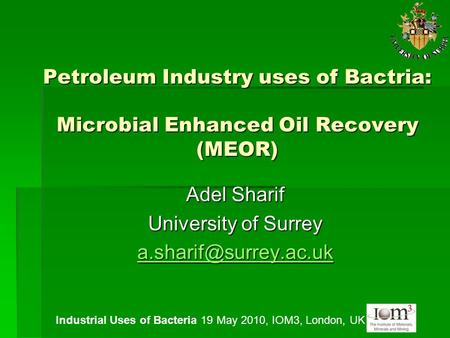Petroleum Industry uses of Bactria: Microbial Enhanced Oil Recovery (MEOR) Adel Sharif University of Surrey Industrial Uses of Bacteria.