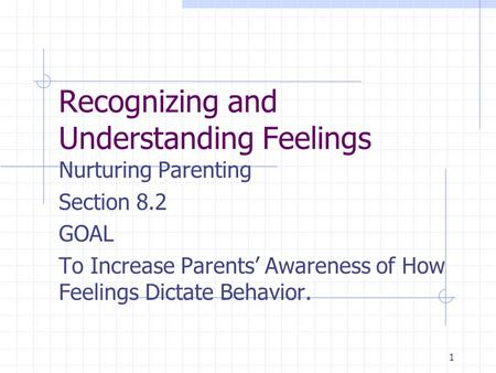 1 Recognizing and Understanding Feelings Nurturing Parenting Section 8.2 GOAL To Increase Parents' Awareness of How Feelings Dictate Behavior.