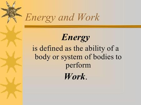 Energy and Work Energy is defined as the ability of a body or system of bodies to perform Work.