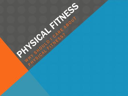 PHYSICAL FITNESS WHY SHOULD I CARE ABOUT PHYSICAL FITNESS?