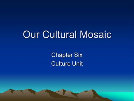 Our Cultural Mosaic Chapter Six Culture Unit. Cultures Change Culture is dynamic! Internal forces, such as better education and health care, or outside.
