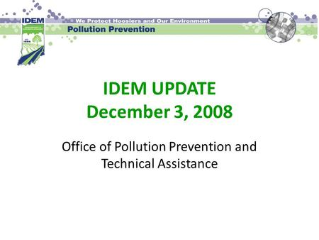 IDEM UPDATE December 3, 2008 Office of Pollution Prevention and Technical Assistance.