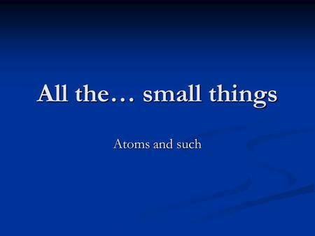 All the… small things Atoms and such.
