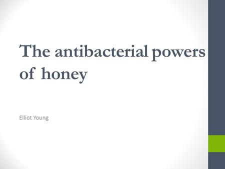 The antibacterial powers of honey Elliot Young. Honey.