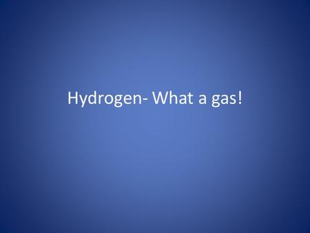 Hydrogen- What a gas!. Properties of hydrogen Colorless Odorless Less dense than air Highly reactive- FLAMMABLE.