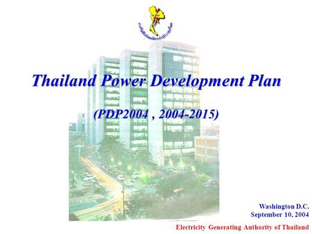 Washington D.C. September 10, 2004 Electricity Generating Authority of Thailand Thailand Power Development Plan (PDP2004, 2004-2015)