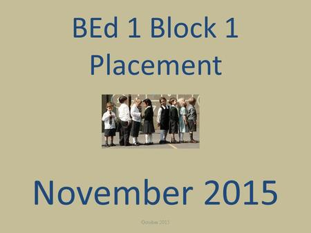 BEd 1 Block 1 Placement November 2015 October 2015.