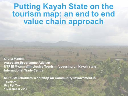 Putting Kayah State on the tourism map: an end to end value chain approach Giulia Macola Associate Programme Adviser NTF III Myanmar Inclusive Tourism.