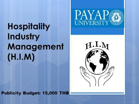 Hospitality Industry Management (H.I.M) Publicity Budget: 15,000 THB.