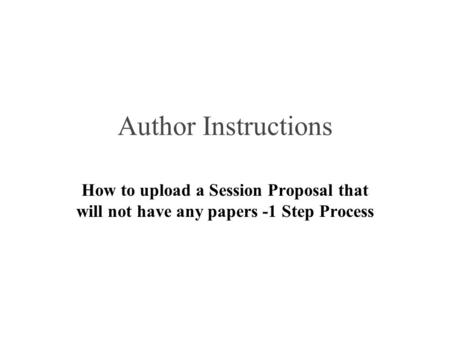 Author Instructions How to upload a Session Proposal that will not have any papers -1 Step Process.